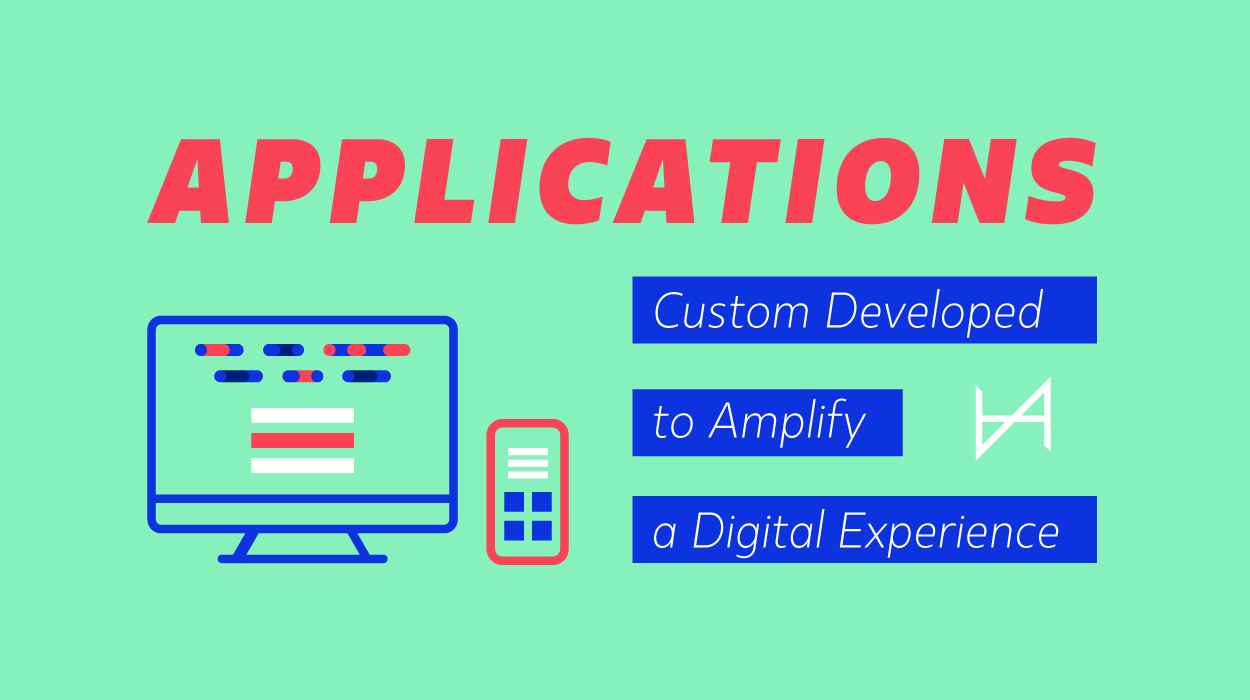 Applications - Custom Developed to Amplify a Digital Experience